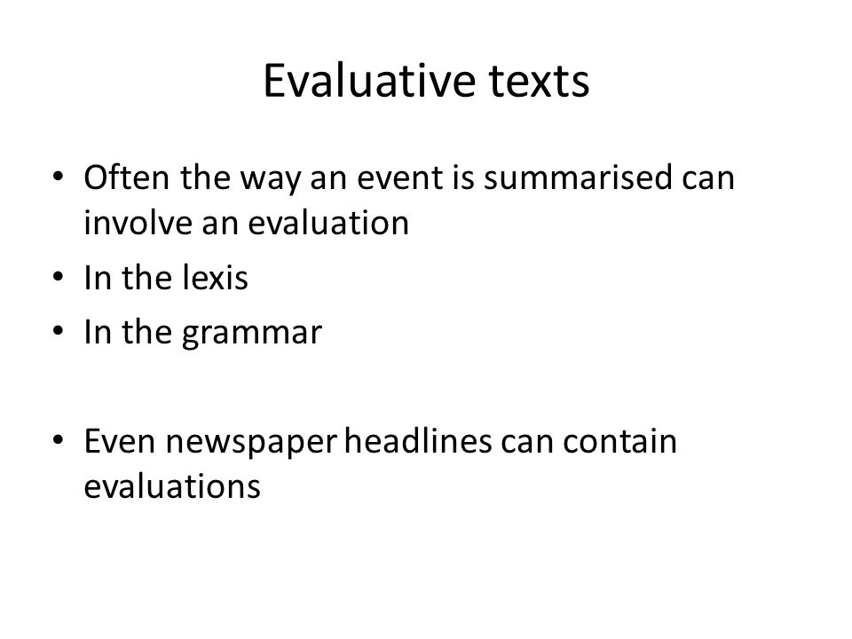 Evaluative texts Often the way an event is summarised can involve an evaluation In the lexis In the grammar Even newspaper headlines can contain evaluations