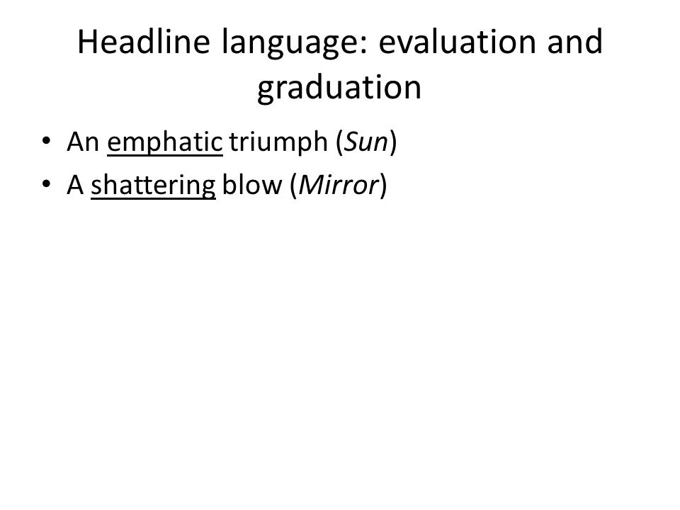 Headline language: evaluation and graduation An emphatic triumph (Sun) A shattering blow (Mirror)