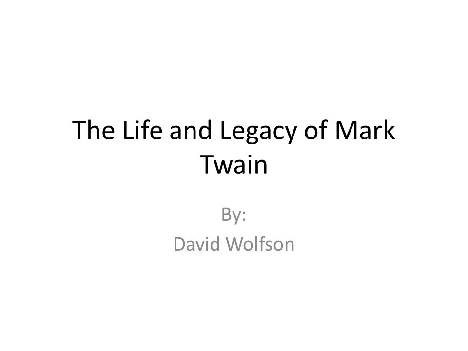 The Life and Legacy of Mark Twain By: David Wolfson