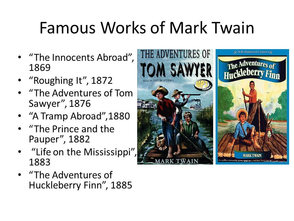 Famous Works of Mark Twain The Innocents Abroad , 1869 Roughing It , 1872 The Adventures of Tom Sawyer , 1876 A Tramp Abroad ,1880 The Prince and the Pauper , 1882 Life on the Mississippi , 1883 The Adventures of Huckleberry Finn , 1885