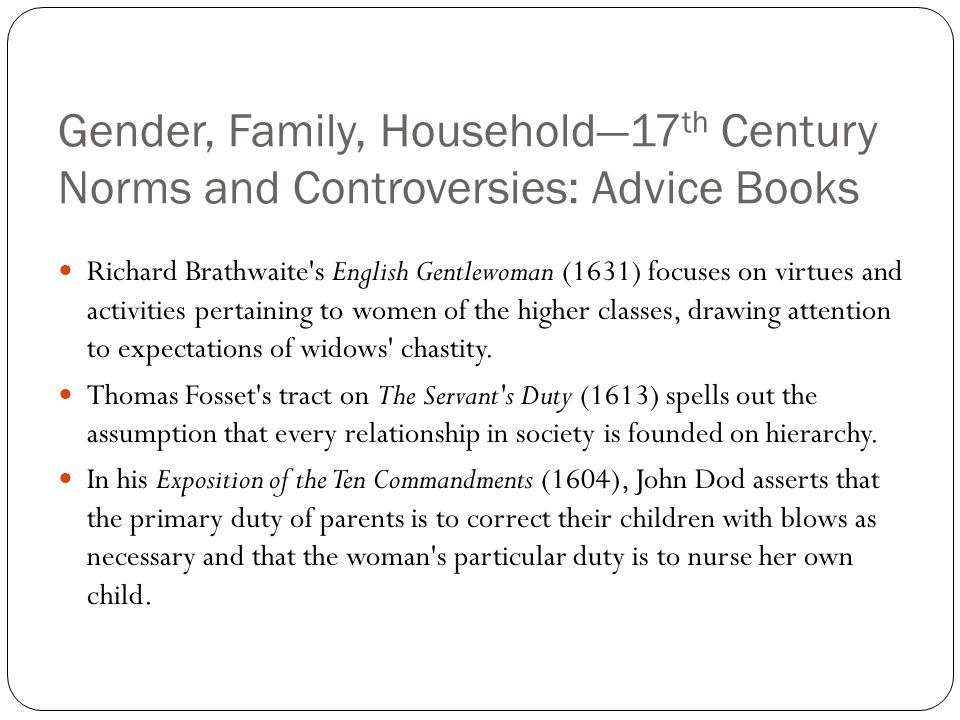 Gender, Family, Household—17 th Century Norms and Controversies: Advice Books Richard Brathwaite's English Gentlewoman (1631) focuses on virtues and a