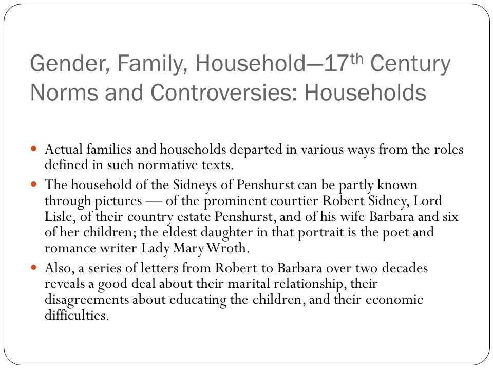 Gender, Family, Household—17 th Century Norms and Controversies: Households Actual families and households departed in various ways from the roles def