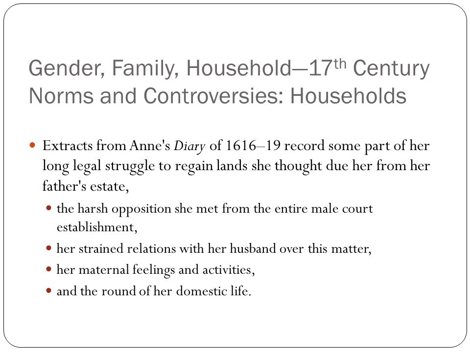 Gender, Family, Household—17 th Century Norms and Controversies: Households Extracts from Anne's Diary of 1616–19 record some part of her long legal s