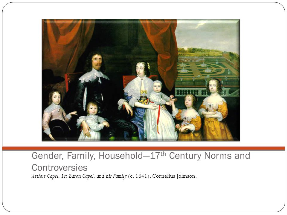 Gender, Family, Household—17 th Century Norms and Controversies Arthur Capel, 1st Baron Capel, and his Family (c.