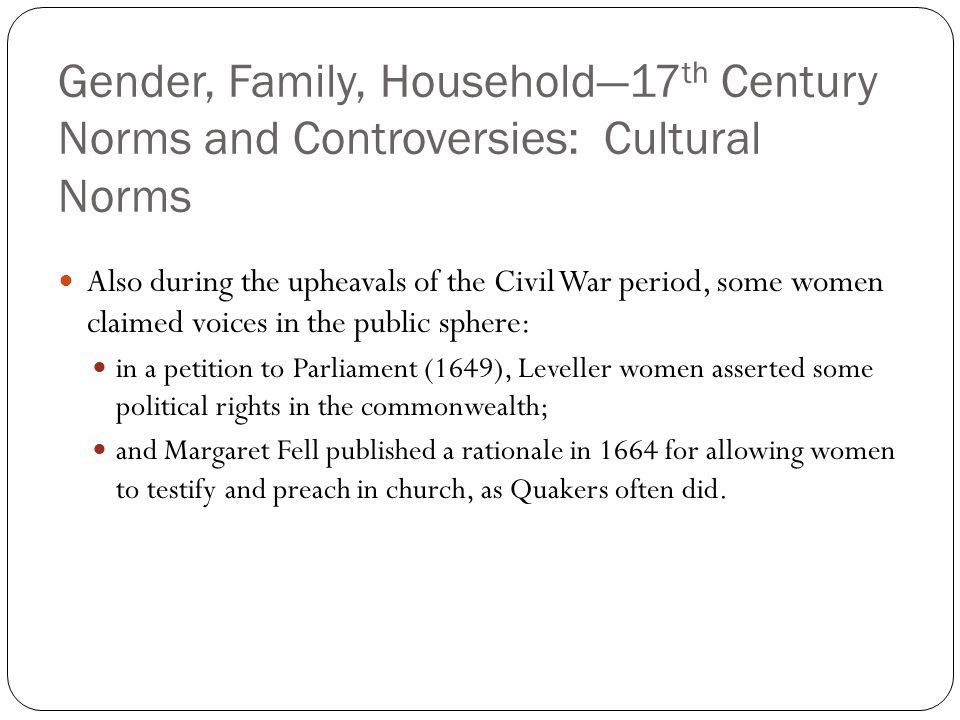 Gender, Family, Household—17 th Century Norms and Controversies: Cultural Norms Also during the upheavals of the Civil War period, some women claimed
