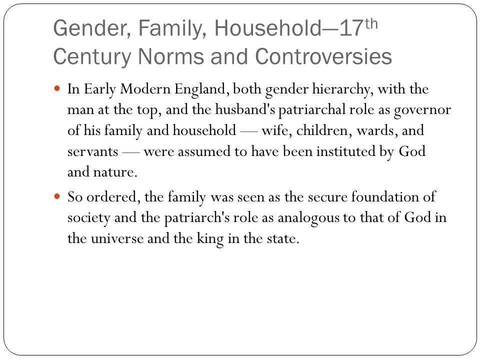 Gender, Family, Household—17 th Century Norms and Controversies In Early Modern England, both gender hierarchy, with the man at the top, and the husba