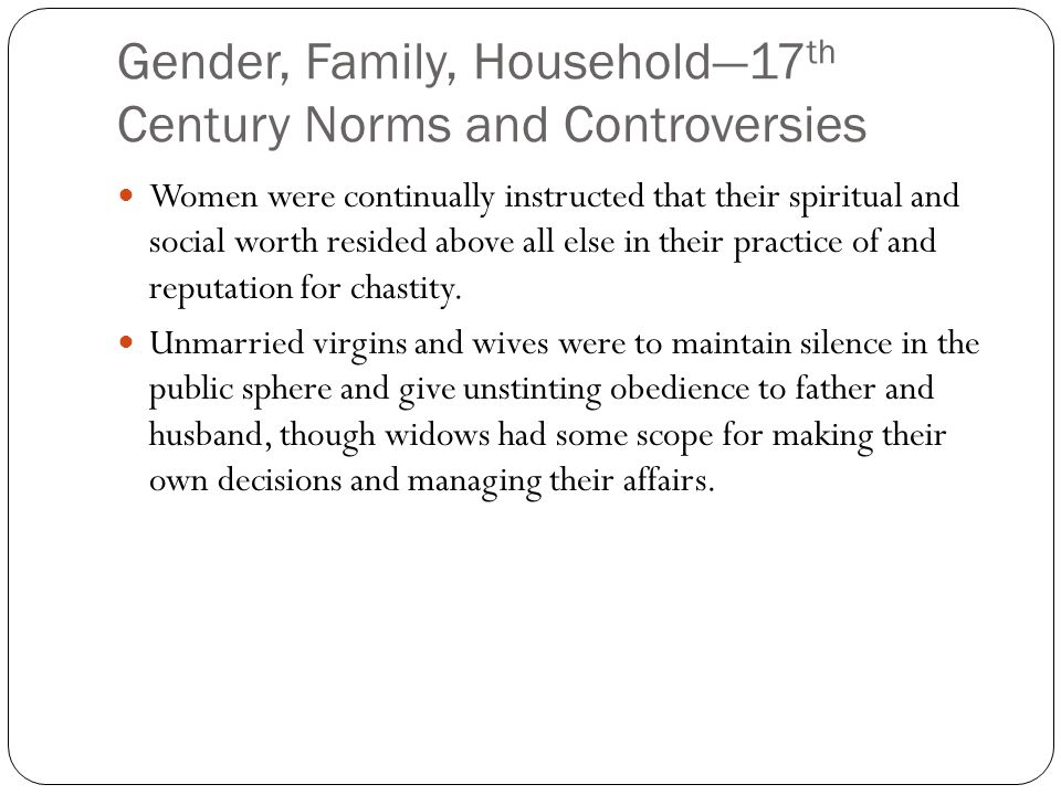 Gender, Family, Household—17 th Century Norms and Controversies Women were continually instructed that their spiritual and social worth resided above