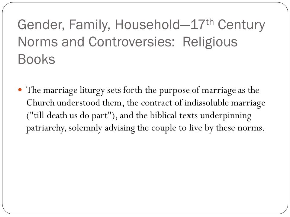 Gender, Family, Household—17 th Century Norms and Controversies: Religious Books The marriage liturgy sets forth the purpose of marriage as the Church