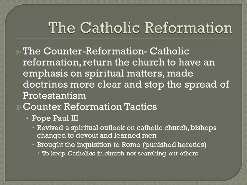  The Counter-Reformation- Catholic reformation, return the church to have an emphasis on spiritual matters, made doctrines more clear and stop the spread of Protestantism  Counter Reformation Tactics Pope Paul III  Revived a spiritual outlook on catholic church, bishops changed to devout and learned men  Brought the inquisition to Rome (punished heretics)  To keep Catholics in church not searching out others