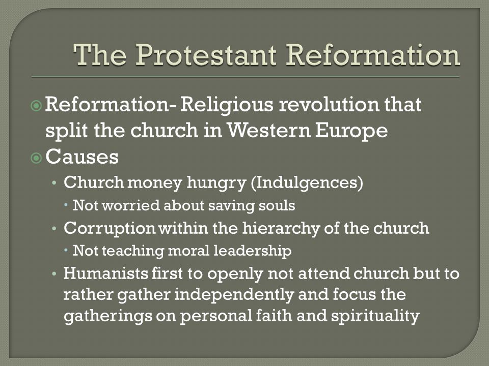  Reformation- Religious revolution that split the church in Western Europe  Causes Church money hungry (Indulgences)  Not worried about saving souls Corruption within the hierarchy of the church  Not teaching moral leadership Humanists first to openly not attend church but to rather gather independently and focus the gatherings on personal faith and spirituality