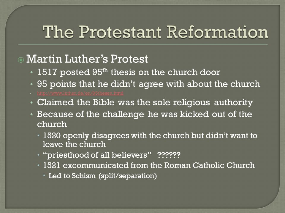  Martin Luther's Protest 1517 posted 95 th thesis on the church door 95 points that he didn't agree with about the church http://www.luther.de/en/95thesen.html Claimed the Bible was the sole religious authority Because of the challenge he was kicked out of the church  1520 openly disagrees with the church but didn't want to leave the church  priesthood of all believers ?????.