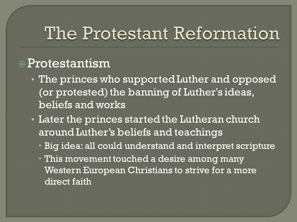  Protestantism The princes who supported Luther and opposed (or protested) the banning of Luther s ideas, beliefs and works Later the princes started the Lutheran church around Luther's beliefs and teachings  Big idea: all could understand and interpret scripture  This movement touched a desire among many Western European Christians to strive for a more direct faith