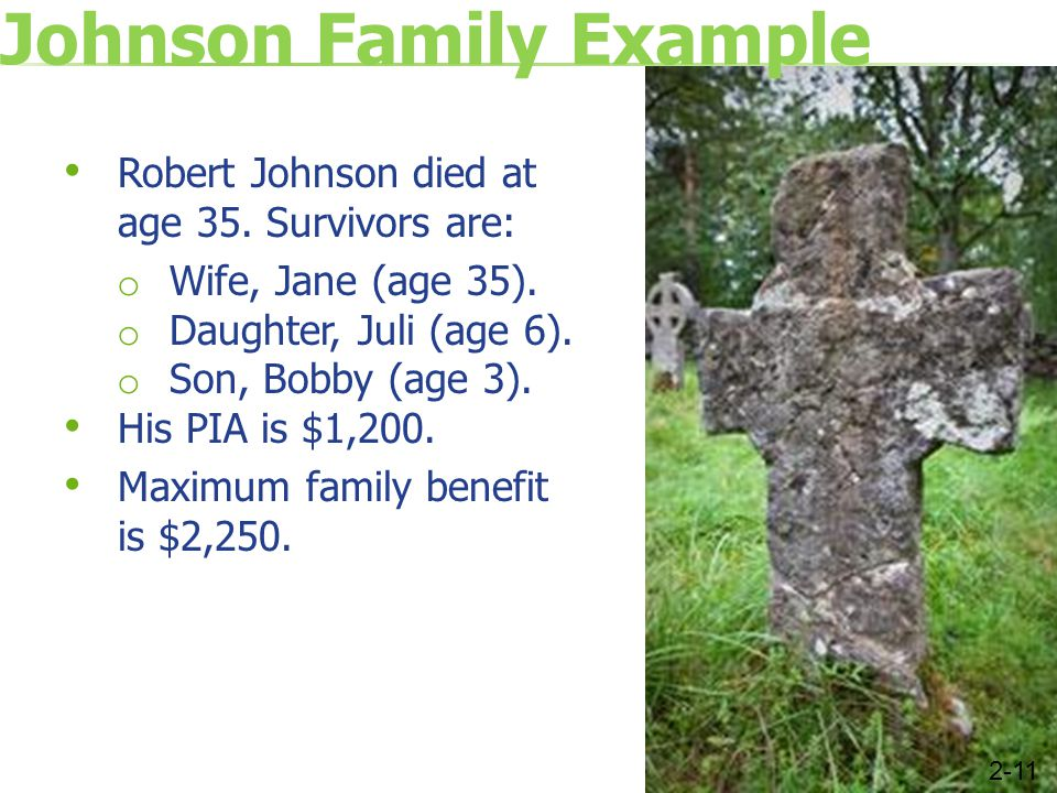 Johnson Family Example Robert Johnson died at age 35. Survivors are: o Wife, Jane (age 35). o Daughter, Juli (age 6). o Son, Bobby (age 3). His PIA is