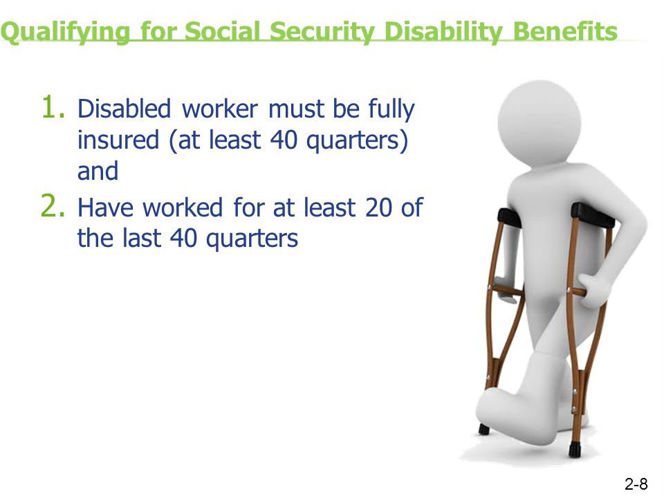 Qualifying for Social Security Disability Benefits 1. Disabled worker must be fully insured (at least 40 quarters) and 2. Have worked for at least 20