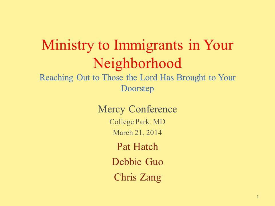 Ministry to Immigrants in Your Neighborhood Reaching Out to Those the Lord Has Brought to Your Doorstep Mercy Conference College Park, MD March 21, 2014 Pat Hatch Debbie Guo Chris Zang 1