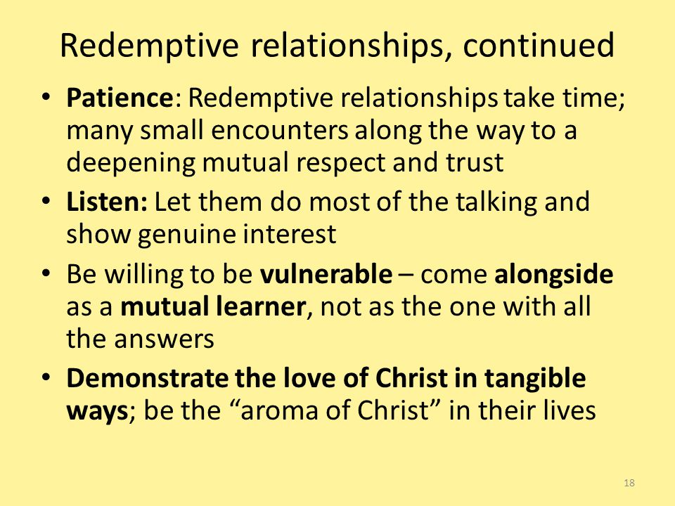 Redemptive relationships, continued Patience: Redemptive relationships take time; many small encounters along the way to a deepening mutual respect and trust Listen: Let them do most of the talking and show genuine interest Be willing to be vulnerable – come alongside as a mutual learner, not as the one with all the answers Demonstrate the love of Christ in tangible ways; be the aroma of Christ in their lives 18