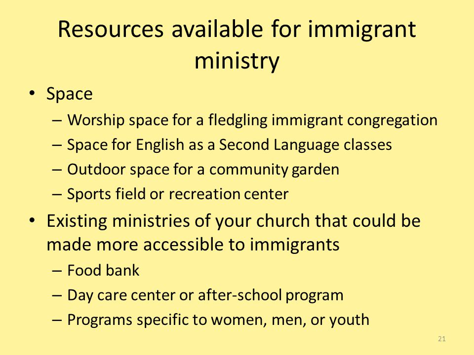 Resources available for immigrant ministry Space – Worship space for a fledgling immigrant congregation – Space for English as a Second Language classes – Outdoor space for a community garden – Sports field or recreation center Existing ministries of your church that could be made more accessible to immigrants – Food bank – Day care center or after-school program – Programs specific to women, men, or youth 21