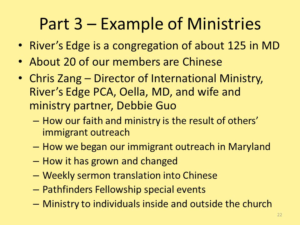 Part 3 – Example of Ministries River's Edge is a congregation of about 125 in MD About 20 of our members are Chinese Chris Zang – Director of International Ministry, River's Edge PCA, Oella, MD, and wife and ministry partner, Debbie Guo – How our faith and ministry is the result of others' immigrant outreach – How we began our immigrant outreach in Maryland – How it has grown and changed – Weekly sermon translation into Chinese – Pathfinders Fellowship special events – Ministry to individuals inside and outside the church 22