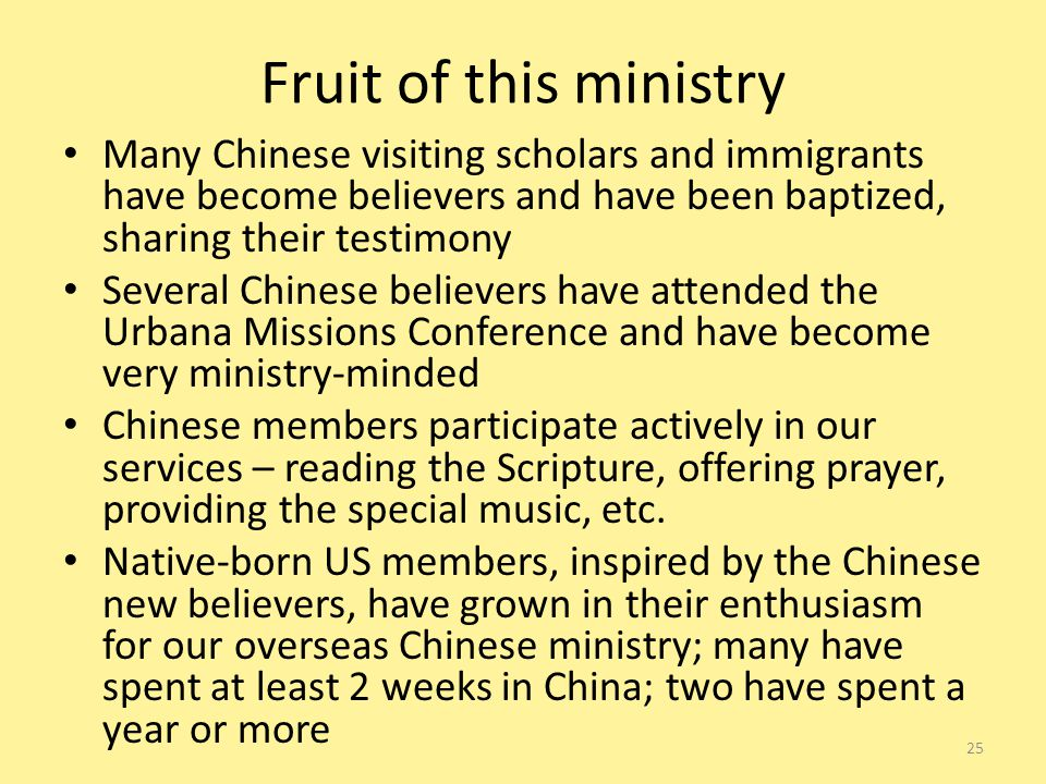 Fruit of this ministry Many Chinese visiting scholars and immigrants have become believers and have been baptized, sharing their testimony Several Chinese believers have attended the Urbana Missions Conference and have become very ministry-minded Chinese members participate actively in our services – reading the Scripture, offering prayer, providing the special music, etc.