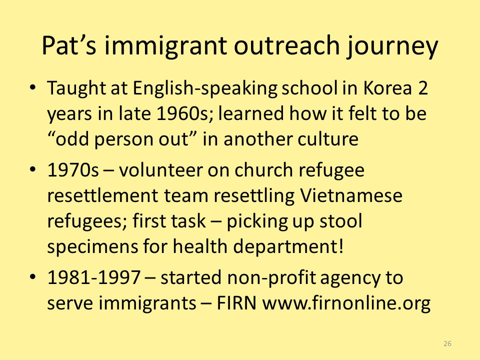 Pat's immigrant outreach journey Taught at English-speaking school in Korea 2 years in late 1960s; learned how it felt to be odd person out in another culture 1970s – volunteer on church refugee resettlement team resettling Vietnamese refugees; first task – picking up stool specimens for health department.