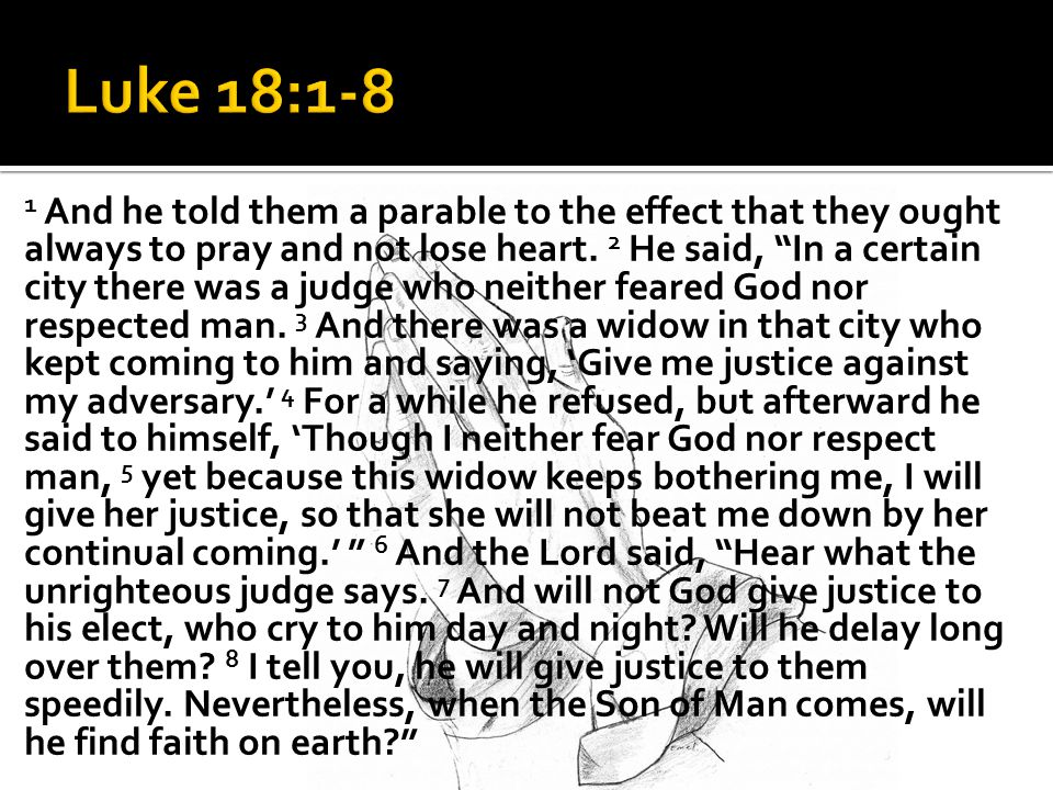 1 And he told them a parable to the effect that they ought always to pray and not lose heart.
