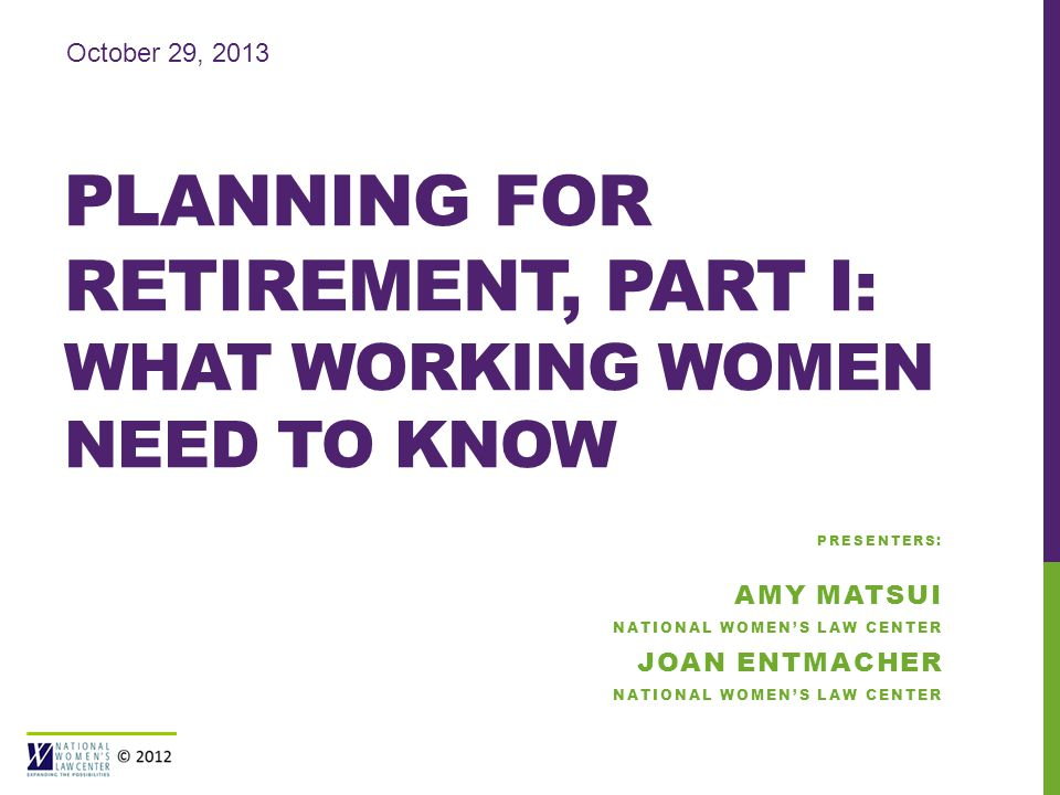PLANNING FOR RETIREMENT, PART I: WHAT WORKING WOMEN NEED TO KNOW October 29, 2013 PRESENTERS: AMY MATSUI NATIONAL WOMEN'S LAW CENTER JOAN ENTMACHER NATIONAL WOMEN'S LAW CENTER