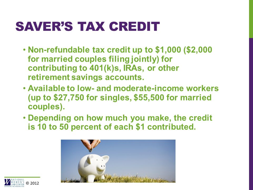 SAVER'S TAX CREDIT Non-refundable tax credit up to $1,000 ($2,000 for married couples filing jointly) for contributing to 401(k)s, IRAs, or other retirement savings accounts.