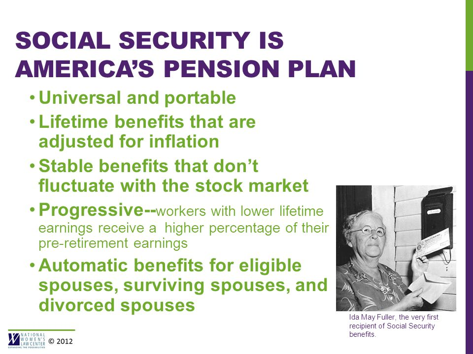 SOCIAL SECURITY IS AMERICA'S PENSION PLAN Universal and portable Lifetime benefits that are adjusted for inflation Stable benefits that don't fluctuate with the stock market Progressive-- workers with lower lifetime earnings receive a higher percentage of their pre-retirement earnings Automatic benefits for eligible spouses, surviving spouses, and divorced spouses Ida May Fuller, the very first recipient of Social Security benefits.