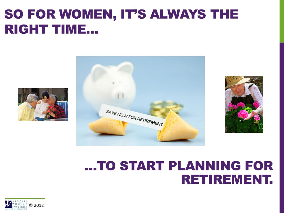 SO FOR WOMEN, IT'S ALWAYS THE RIGHT TIME… …TO START PLANNING FOR RETIREMENT.
