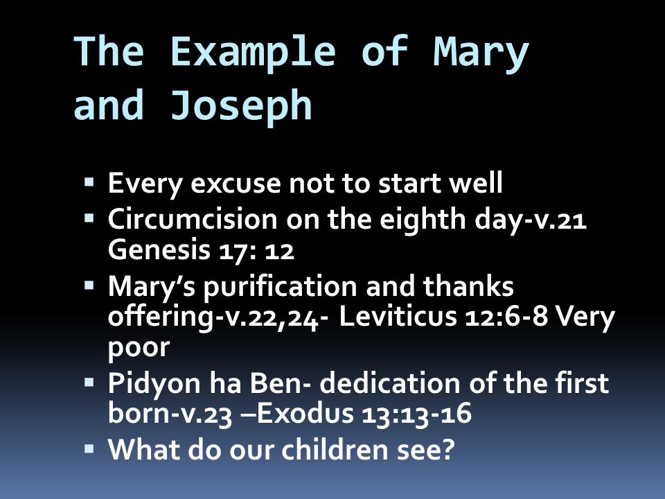 The Example of Mary and Joseph  Every excuse not to start well  Circumcision on the eighth day-v.21 Genesis 17: 12  Mary's purification and thanks offering-v.22,24- Leviticus 12:6-8 Very poor  Pidyon ha Ben- dedication of the first born-v.23 –Exodus 13:13-16  What do our children see?
