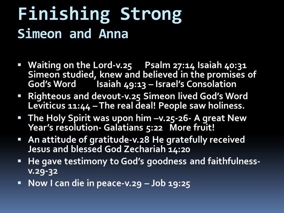 Finishing Strong Simeon and Anna  Waiting on the Lord-v.25 Psalm 27:14 Isaiah 40:31 Simeon studied, knew and believed in the promises of God's Word Isaiah 49:13 – Israel's Consolation  Righteous and devout-v.25 Simeon lived God's Word Leviticus 11:44 – The real deal.