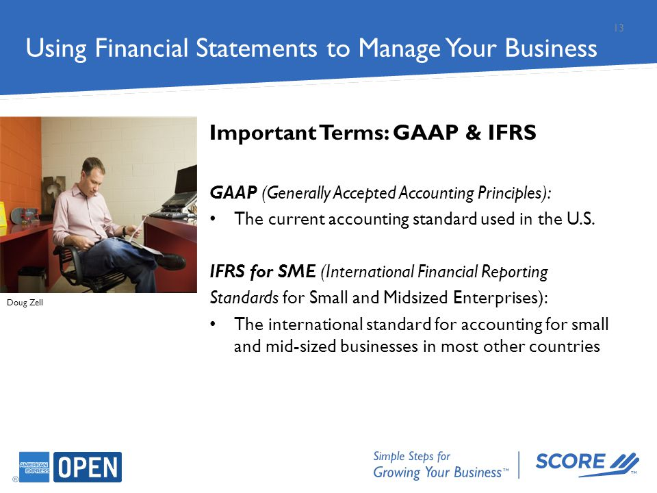 Important Terms: GAAP & IFRS GAAP (Generally Accepted Accounting Principles): The current accounting standard used in the U.S. IFRS for SME (Internati