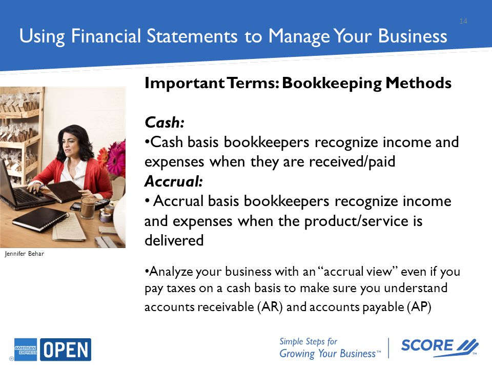 Important Terms: Bookkeeping Methods Cash: Cash basis bookkeepers recognize income and expenses when they are received/paid Accrual: Accrual basis boo