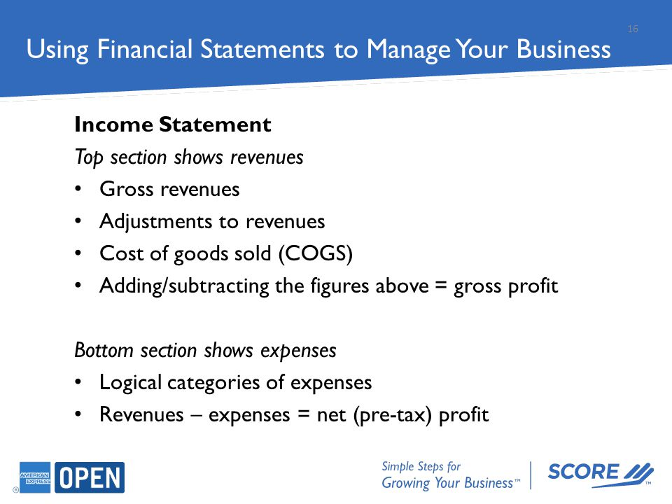 Income Statement Top section shows revenues Gross revenues Adjustments to revenues Cost of goods sold (COGS) Adding/subtracting the figures above = gr