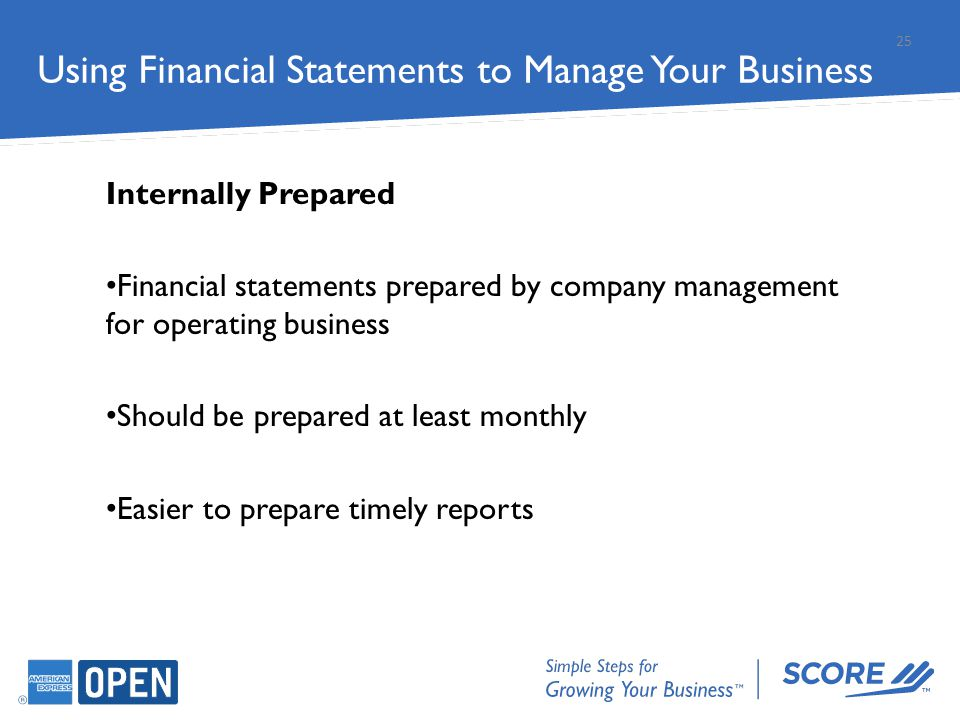 Internally Prepared Financial statements prepared by company management for operating business Should be prepared at least monthly Easier to prepare t