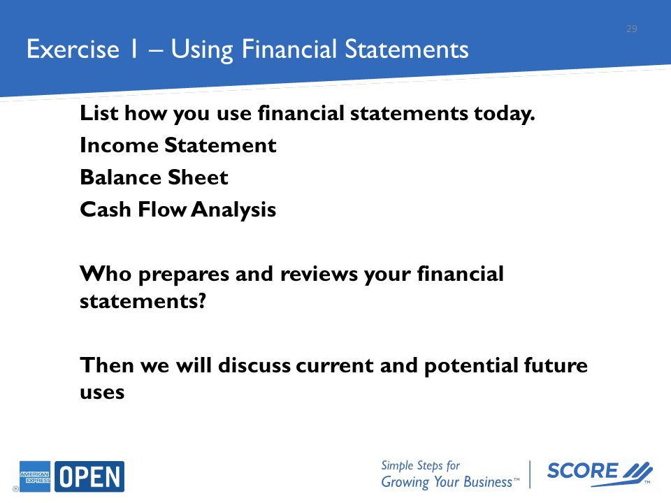 List how you use financial statements today. Income Statement Balance Sheet Cash Flow Analysis Who prepares and reviews your financial statements? The