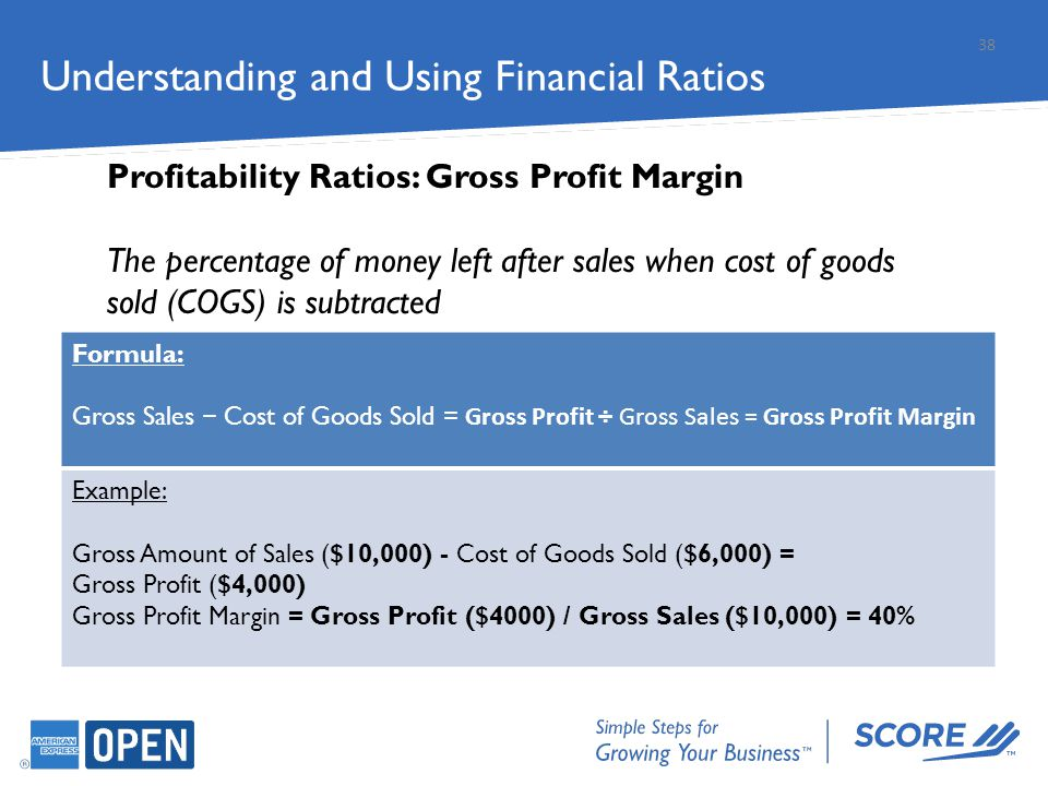 Understanding and Using Financial Ratios Profitability Ratios: Gross Profit Margin The percentage of money left after sales when cost of goods sold (C