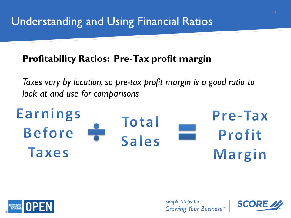 Understanding and Using Financial Ratios Profitability Ratios: Pre-Tax profit margin Taxes vary by location, so pre-tax profit margin is a good ratio