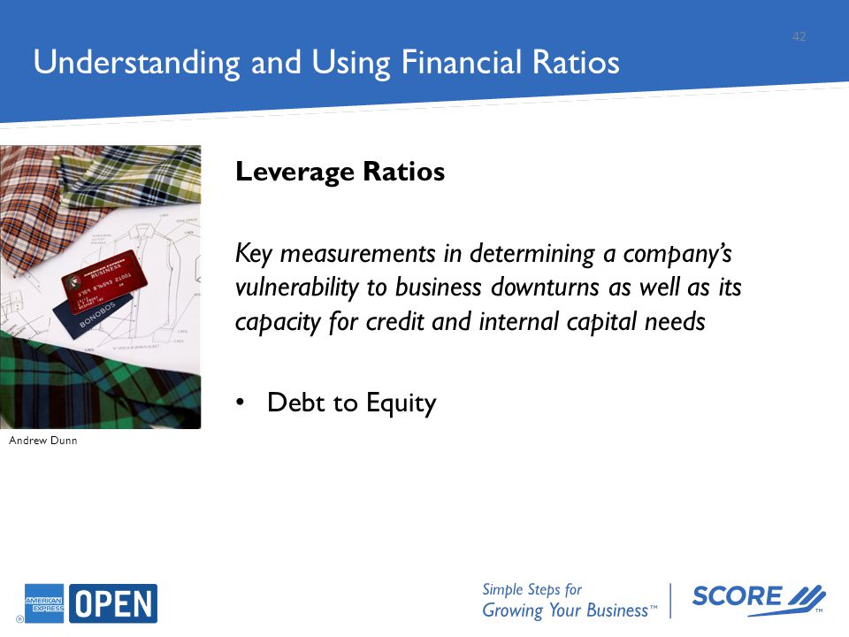 Understanding and Using Financial Ratios Leverage Ratios Key measurements in determining a company's vulnerability to business downturns as well as it