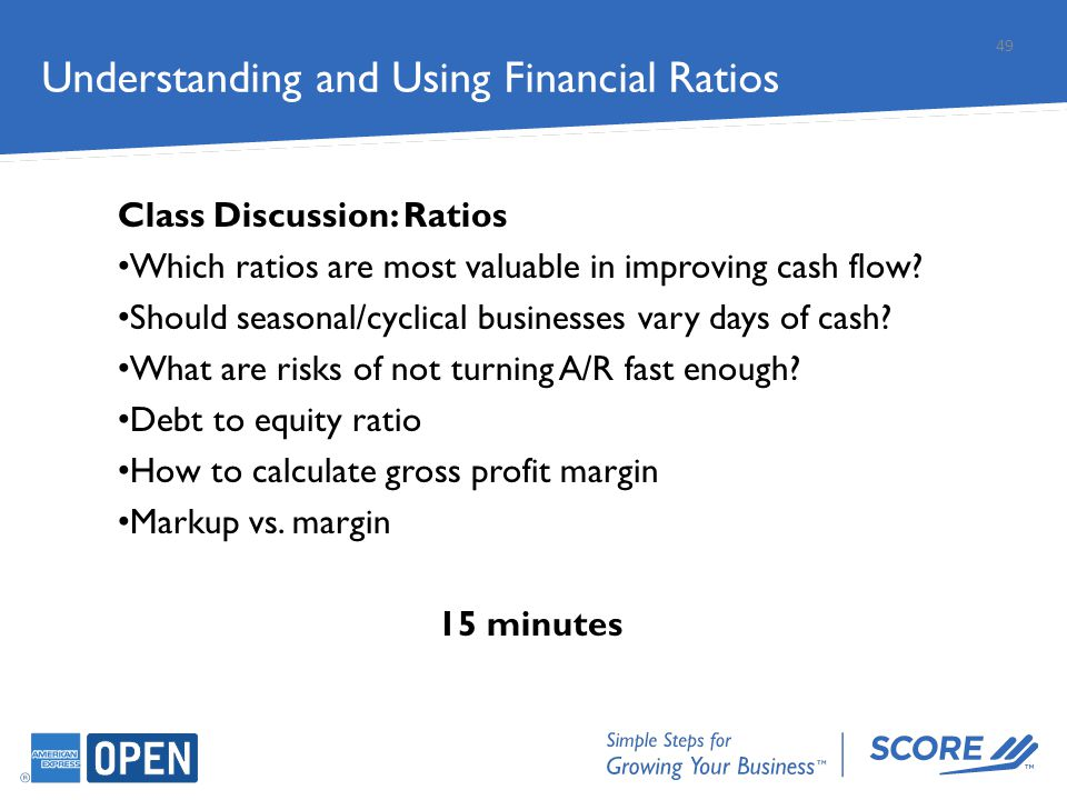 Understanding and Using Financial Ratios Class Discussion: Ratios Which ratios are most valuable in improving cash flow? Should seasonal/cyclical busi