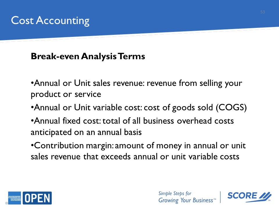 Cost Accounting Break-even Analysis Terms Annual or Unit sales revenue: revenue from selling your product or service Annual or Unit variable cost: cos