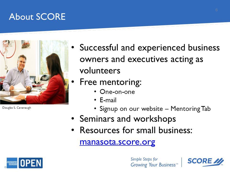 About SCORE 6 Douglas S. Cavanaugh Successful and experienced business owners and executives acting as volunteers Free mentoring: One-on-one E-mail Si