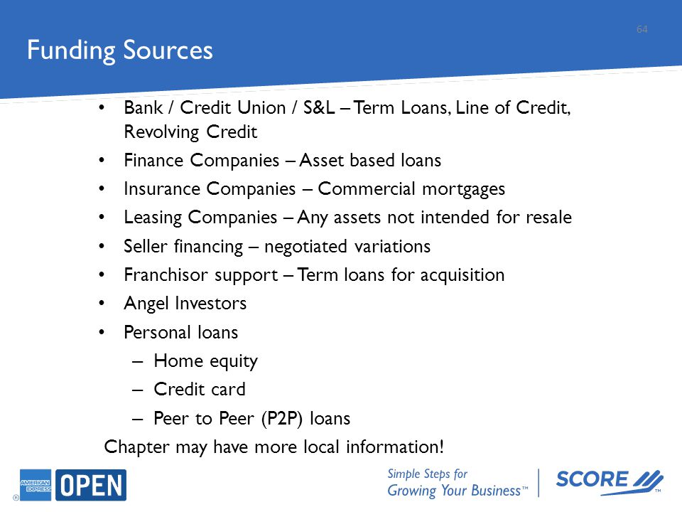Funding Sources 64 Bank / Credit Union / S&L – Term Loans, Line of Credit, Revolving Credit Finance Companies – Asset based loans Insurance Companies