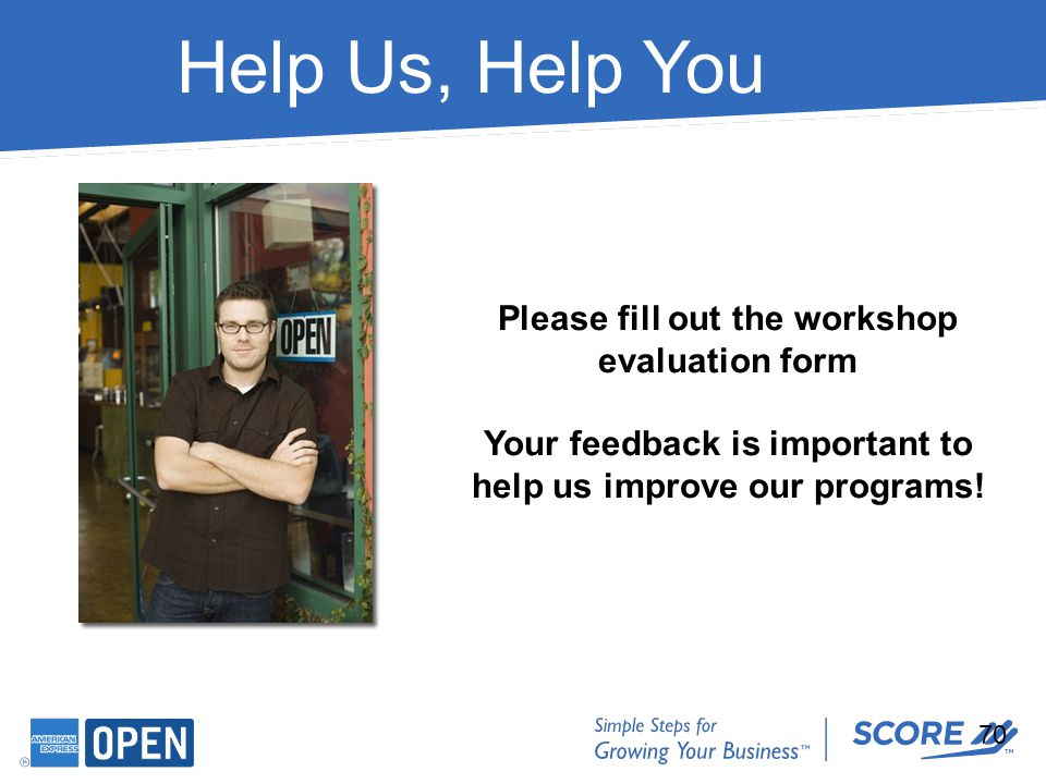 Help Us, Help You Please fill out the workshop evaluation form Your feedback is important to help us improve our programs! 70