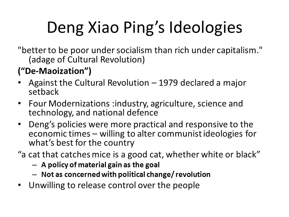 Deng Xiao Ping's Ideologies better to be poor under socialism than rich under capitalism. (adage of Cultural Revolution) ( De-Maoization ) Against the Cultural Revolution – 1979 declared a major setback Four Modernizations :industry, agriculture, science and technology, and national defence Deng's policies were more practical and responsive to the economic times – willing to alter communist ideologies for what's best for the country a cat that catches mice is a good cat, whether white or black – A policy of material gain as the goal – Not as concerned with political change/ revolution Unwilling to release control over the people
