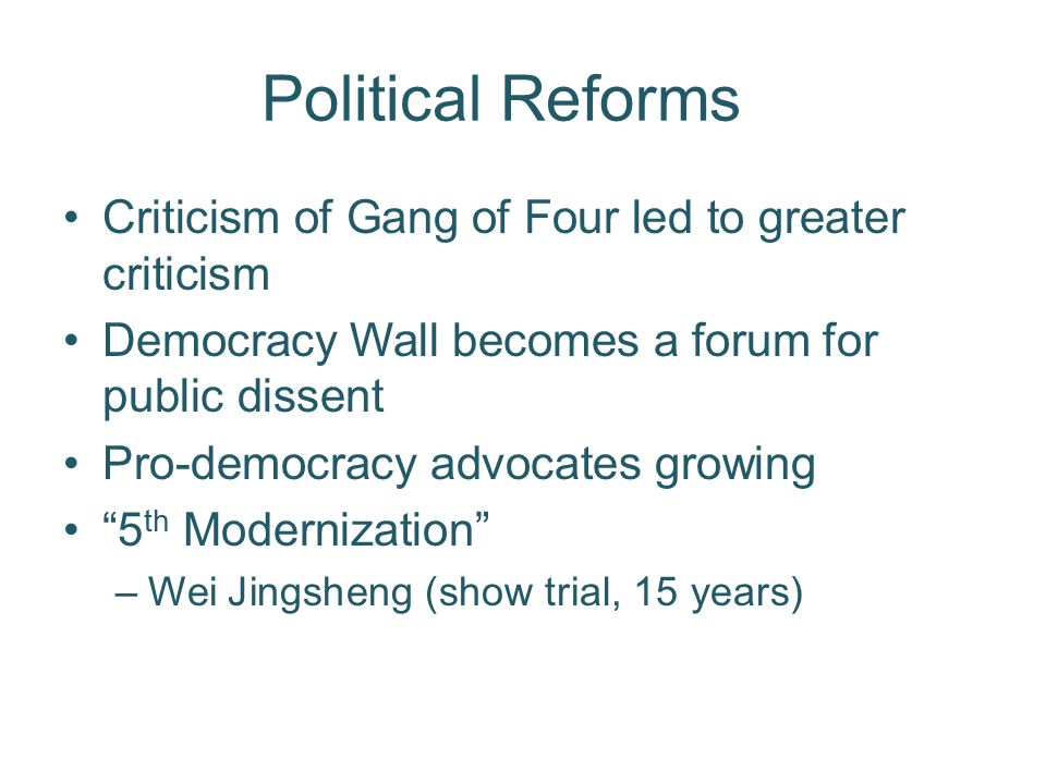Political Reforms Criticism of Gang of Four led to greater criticism Democracy Wall becomes a forum for public dissent Pro-democracy advocates growing 5 th Modernization –Wei Jingsheng (show trial, 15 years)