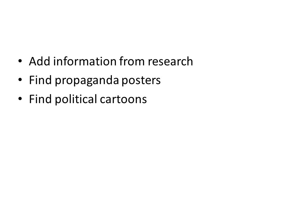 Add information from research Find propaganda posters Find political cartoons
