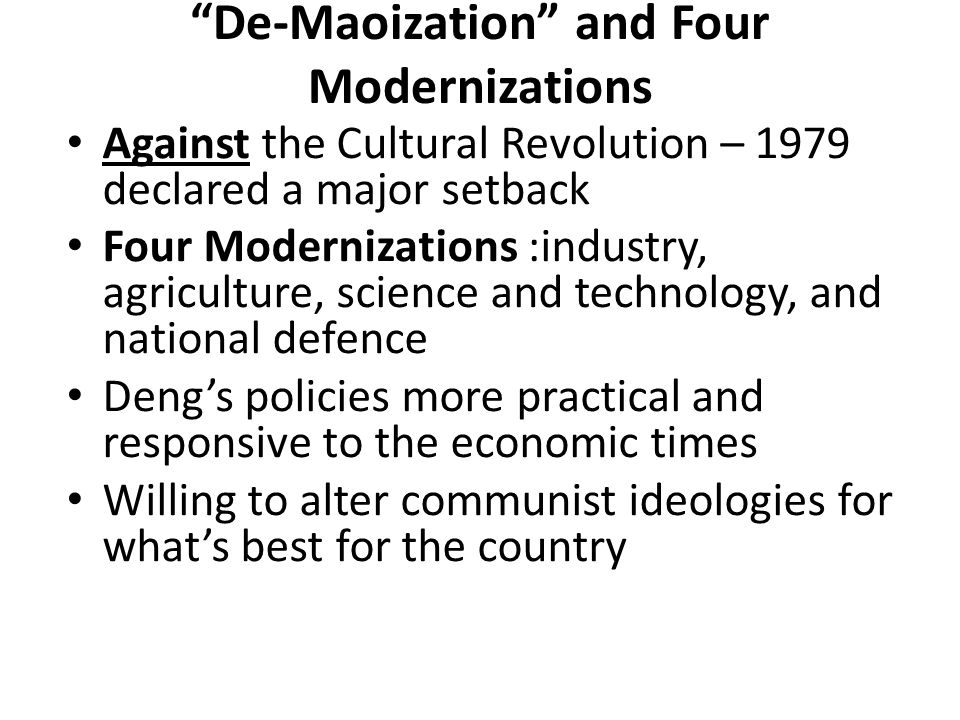 De-Maoization and Four Modernizations Against the Cultural Revolution – 1979 declared a major setback Four Modernizations :industry, agriculture, science and technology, and national defence Deng's policies more practical and responsive to the economic times Willing to alter communist ideologies for what's best for the country