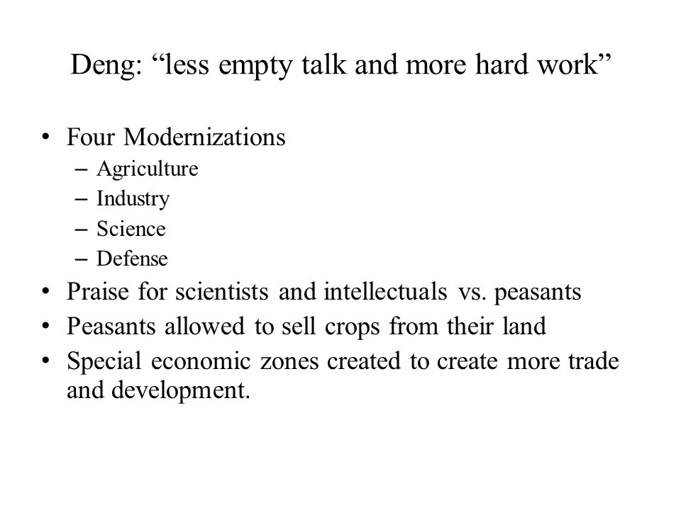 Deng: less empty talk and more hard work Four Modernizations – Agriculture – Industry – Science – Defense Praise for scientists and intellectuals vs.