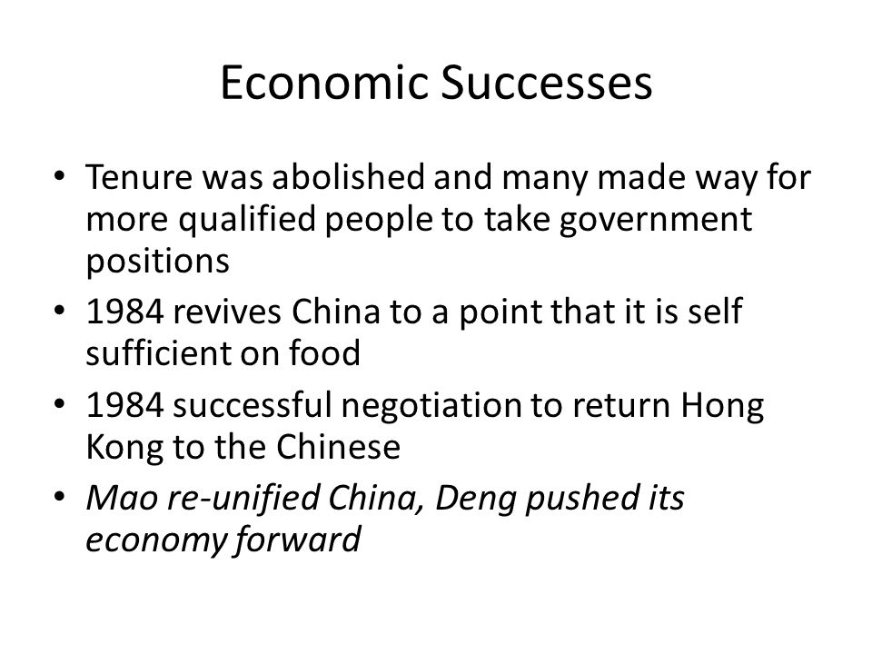 Economic Successes Tenure was abolished and many made way for more qualified people to take government positions 1984 revives China to a point that it is self sufficient on food 1984 successful negotiation to return Hong Kong to the Chinese Mao re-unified China, Deng pushed its economy forward